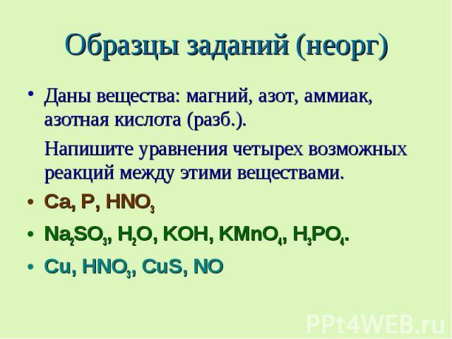 Образцы заданий (неорг) Даны вещества: магний, азот, аммиак, азотная кислота (разб.). Напишите уравнения четырех возможных реакций между этими веществами. Ca, P, HNO3 Na2SO3, H2O, KOH, KMnO4, H3PO4. Cu, HNO3, CuS, NO
