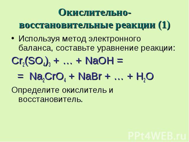 Окислительно-восстановительные реакции (1) Используя метод электронного баланса, составьте уравнение реакции: Cr2(SO4)3 + … + NaOH = = Na2CrO4 + NaBr + … + H2O Определите окислитель и восстановитель.