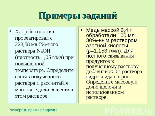 Примеры заданий Хлор без остатка прореагировал с 228,58 мл 5%-ного раствора NaOH (плотность 1,05 г/мл) при повышенной температуре. Определите состав полученного раствора и рассчитайте массовые доли веществ в этом растворе. Медь массой 6,4 г обработа…