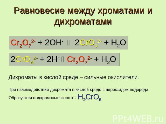 Равновесие между хроматами и дихроматами Дихроматы в кислой среде – сильные окислители. При взаимодействии дихромата в кислой среде с пероксидом водорода Образуются надхромовые кислоты H2CrO6.