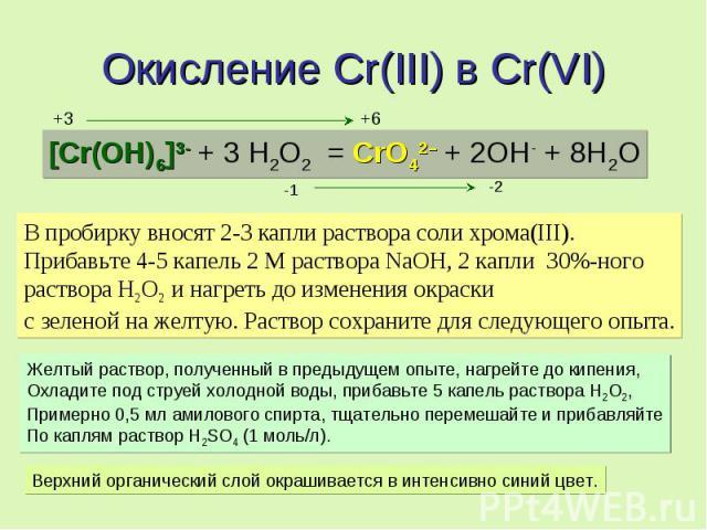 Окисление Cr(III) в Cr(VI) [Cr(OH)6]3- + 3 H2O2 = CrO42– + 2OH- + 8H2O В пробирку вносят 2-3 капли раствора соли хрома(III). Прибавьте 4-5 капель 2 М раствора NaOH, 2 капли 30%-ного раствора Н2О2 и нагреть до изменения окраски с зеленой на желтую. Р…