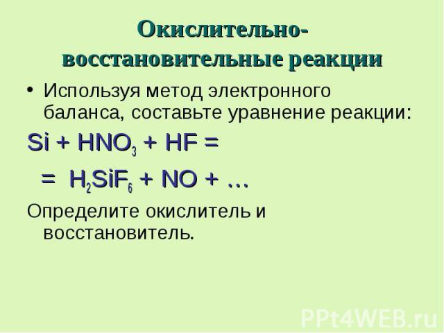 Окислительно-восстановительные реакции Используя метод электронного баланса, составьте уравнение реакции: Si + HNO3 + HF = = H2SiF6 + NO + … Определите окислитель и восстановитель.