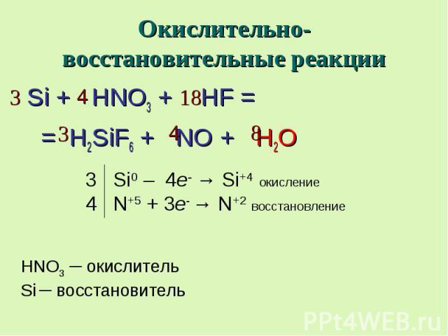 Окислительно-восстановительные реакции Si + HNO3 + HF = = H2SiF6 + NO + H2O 3 Si0 – 4e- → Si+4 окисление 4 N+5 + 3e- → N+2 восстановление HNO3 ─ окислитель Si ─ восстановитель
