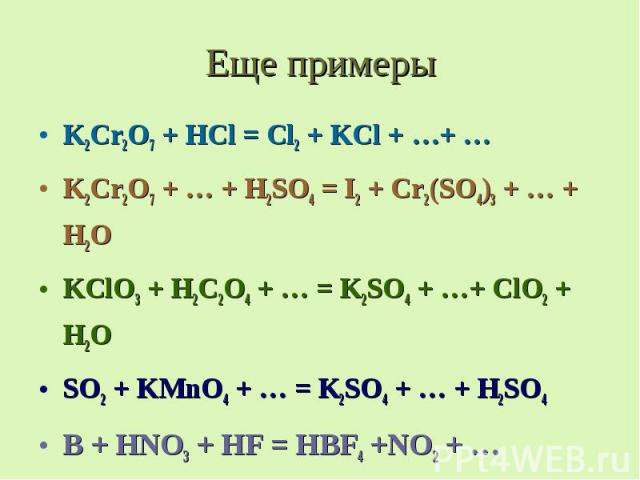 Еще примеры K2Cr2O7 + HCl = Cl2 + KCl + …+ … K2Cr2O7 + … + H2SO4 = I2 + Cr2(SO4)3 + … + H2O KClO3 + H2C2O4 + … = K2SO4 + …+ ClO2 + H2O SO2 + KMnO4 + … = K2SO4 + … + H2SO4 B + HNO3 + HF = HBF4 +NO2 + …