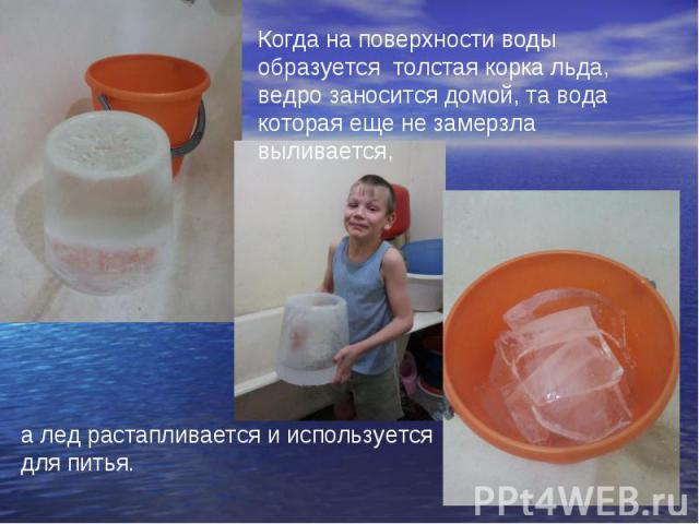 Когда на поверхности воды образуется толстая корка льда, ведро заносится домой, та вода которая еще не замерзла выливается, а лед растапливается и используется для питья.