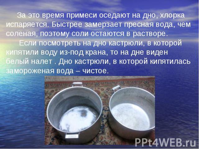 За это время примеси оседают на дно, хлорка испаряется. Быстрее замерзает пресная вода, чем соленая, поэтому соли остаются в растворе. Если посмотреть на дно кастрюли, в которой кипятили воду из-под крана, то на дне виден белый налет . Дно кастрюли,…