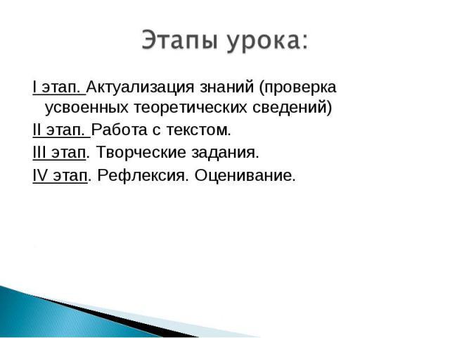 Этапы урока: I этап. Актуализация знаний (проверка усвоенных теоретических сведений) II этап. Работа с текстом. III этап. Творческие задания. IV этап. Рефлексия. Оценивание.