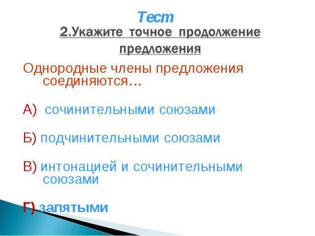 Тест 2.Укажите точное продолжение предложения Однородные члены предложения соединяются… А) сочинительными союзами Б) подчинительными союзами В) интонацией и сочинительными союзами Г) запятыми