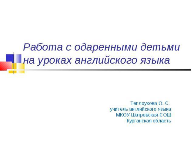 Работа с одаренными детьми на уроках английского языка Теплоухова О. С. учитель английского языка МКОУ Шатровская СОШ Курганская область