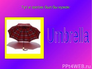 Тут и зонтик был бы нужен Umbrella