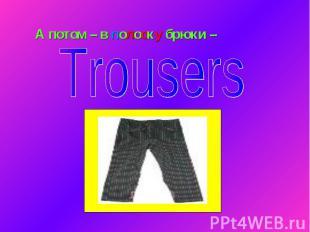 А потом – в полоску брюки – Trousers