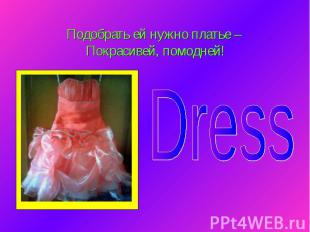 Подобрать ей нужно платье – Покрасивей, помодней! Dress