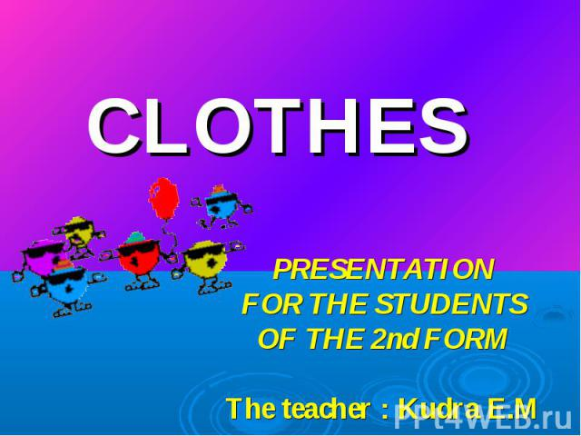 Clothes PRESENTATION FOR THE STUDENTS OF THE 2nd FORM The teacher : Kudra E.M