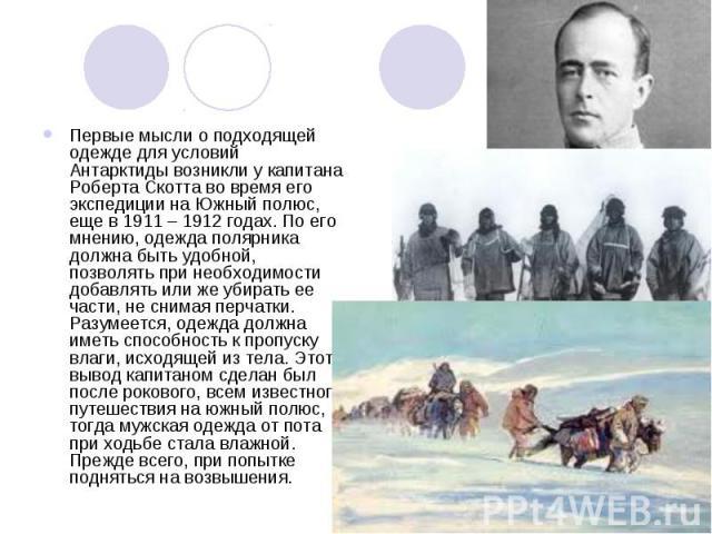 Первые мысли о подходящей одежде для условий Антарктиды возникли у капитана Роберта Скотта во время его экспедиции на Южный полюс, еще в 1911 – 1912 годах. По его мнению, одежда полярника должна быть удобной, позволять при необходимости добавлять ил…