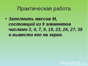 Практическая работа Заполнить массив М, состоящий из 9 элементов числами 3, 4, 7