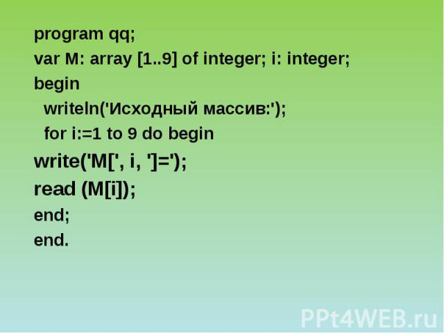 program qq; var М: array [1..9] of integer; i: integer; begin writeln('Исходный массив:'); for i:=1 to 9 do begin write('M[', i, ']='); read (M[i]); end; end.