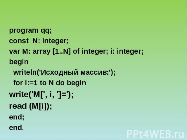 program qq; const N: integer; var М: array [1..N] of integer; i: integer; begin writeln('Исходный массив:'); for i:=1 to N do begin write('M[', i, ']='); read (M[i]); end; end.