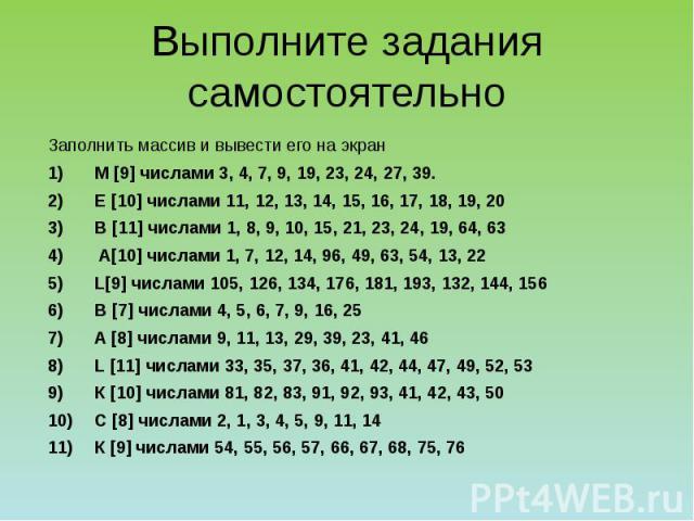 Выполните задания самостоятельно Заполнить массив и вывести его на экран М [9] числами 3, 4, 7, 9, 19, 23, 24, 27, 39. Е [10] числами 11, 12, 13, 14, 15, 16, 17, 18, 19, 20 В [11] числами 1, 8, 9, 10, 15, 21, 23, 24, 19, 64, 63 А[10] числами 1, 7, 1…