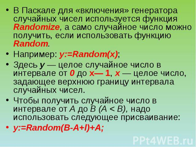 В Паскале для «включения» генератора случайных чисел используется функция Randomize, а само случайное число можно получить, если использовать функцию Random. Например: у:=Random(x); Здесь у — целое случайное число в интервале от 0 до х— 1, х — целое…