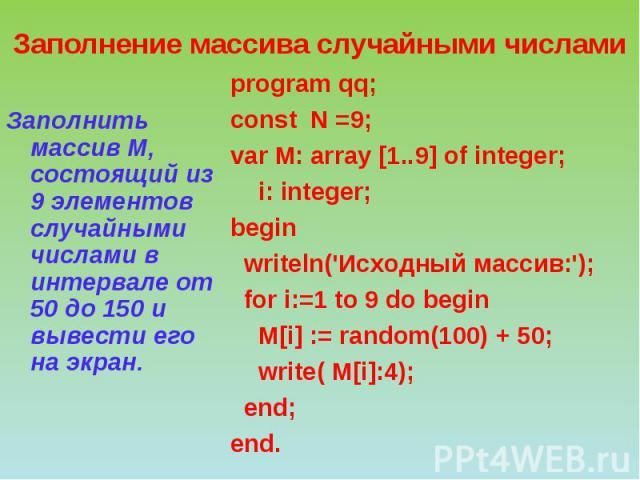 Заполнение массива случайными числами Заполнить массив М, состоящий из 9 элементов случайными числами в интервале от 50 до 150 и вывести его на экран. program qq; сonst N =9; var М: array [1..9] of integer; i: integer; begin writeln('Исходный массив…