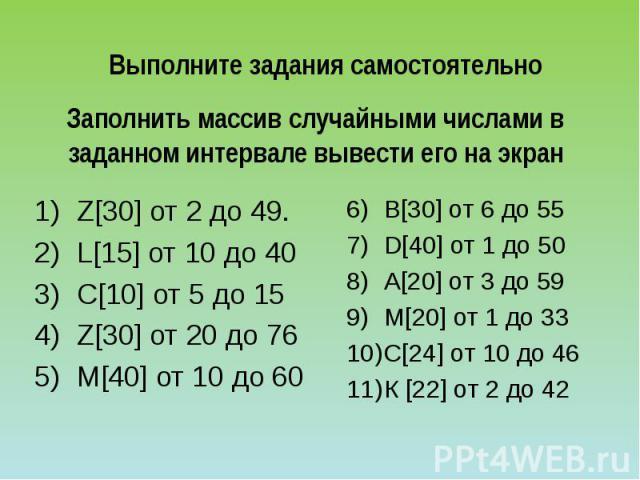 Выполните задания самостоятельно Заполнить массив случайными числами в заданном интервале вывести его на экран Z[30] от 2 до 49. L[15] от 10 до 40 С[10] от 5 до 15 Z[30] от 20 до 76 М[40] от 10 до 60 В[30] от 6 до 55 D[40] от 1 до 50 А[20] от 3 до 5…