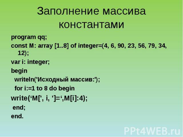 Заполнение массива константами program qq; сonst М: array [1..8] of integer=(4, 6, 90, 23, 56, 79, 34, 12); var i: integer; begin writeln('Исходный массив:'); for i:=1 to 8 do begin write('M[', i, ']=',M[i]:4); end; end.