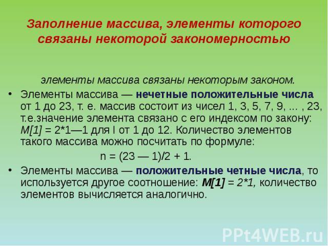 Заполнение массива, элементы которого связаны некоторой закономерностью элементы массива связаны некоторым законом. Элементы массива — нечетные положительные числа от 1 до 23, т. е. массив состоит из чисел 1, 3, 5, 7, 9, ... , 23, т.е.значение элеме…