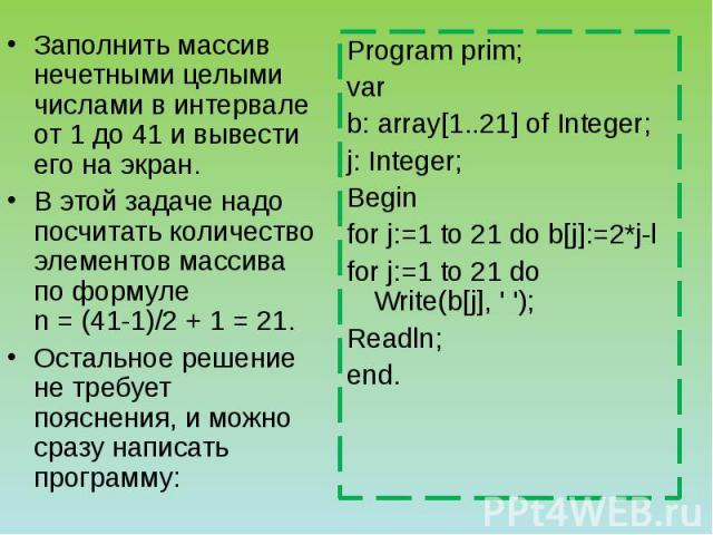 Заполнить массив нечетными целыми числами в интервале от 1 до 41 и вывести его на экран. В этой задаче надо посчитать количество элементов массива по формуле n = (41-1)/2 + 1 = 21. Остальное решение не требует пояснения, и можно сразу написать прогр…