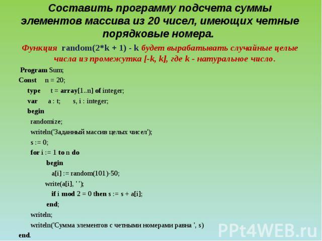 Составить программу подсчета суммы элементов массива из 20 чисел, имеющих четные порядковые номера. Функция random(2*k + 1) - k будет вырабатывать случайные целые числа из промежутка [-k, k], где k - натуральное число. Program Sum; Const n = 20; ty…
