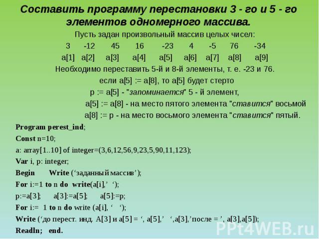 Составить программу перестановки 3 - го и 5 - го элементов одномерного массива. Пусть задан произвольный массив целых чисел: 3 -12 45 16 -23 4 -5 76 -34 a[1] a[2] a[3] a[4] a[5] a[6] a[7] a[8] a[9] Необходимо переставить 5-й и 8-й элементы, т. е. -2…
