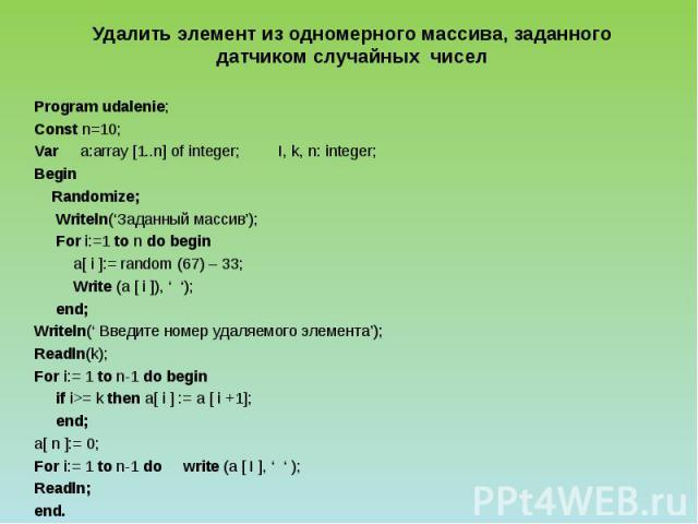 Удалить элемент из одномерного массива, заданного датчиком случайных чисел Program udalenie; Const n=10; Var a:array [1..n] of integer; I, k, n: integer; Begin Randomize; Writeln('Заданный массив'); For i:=1 to n do begin a[ i ]:= random (67) – 33; …