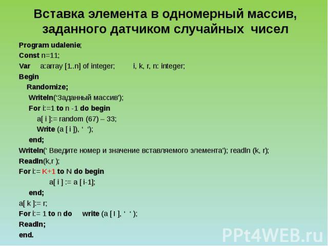 Вставка элемента в одномерный массив, заданного датчиком случайных чисел Program udalenie; Const n=11; Var a:array [1..n] of integer; i, k, r, n: integer; Begin Randomize; Writeln('Заданный массив'); For i:=1 to n -1 do begin a[ i ]:= random (67) – …