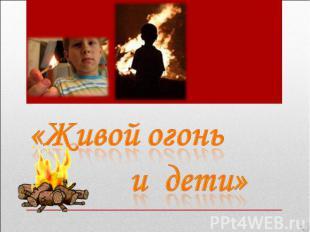 Живой огонь и дети