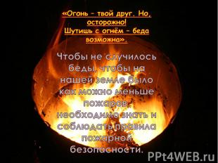 «Огонь – твой друг. Но, осторожно! Шутишь с огнём – беда возможна». Чтобы не слу