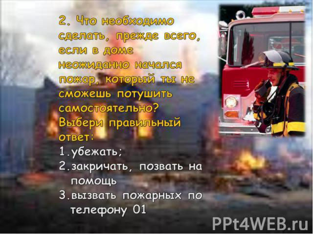 2. Что необходимо сделать, прежде всего, если в доме неожиданно начался пожар, который ты не сможешь потушить самостоятельно? Выбери правильный ответ: убежать; закричать, позвать на помощь вызвать пожарных по телефону 01