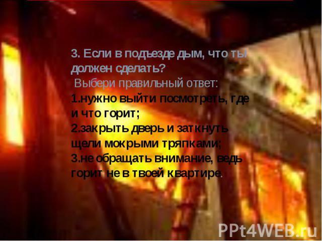 3. Если в подъезде дым, что ты должен сделать? Выбери правильный ответ: нужно выйти посмотреть, где и что горит; закрыть дверь и заткнуть щели мокрыми тряпками; не обращать внимание, ведь горит не в твоей квартире.