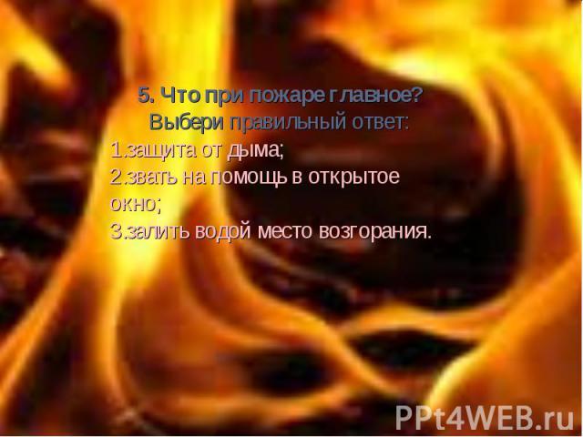 5. Что при пожаре главное? Выбери правильный ответ: защита от дыма; звать на помощь в открытое окно; залить водой место возгорания.