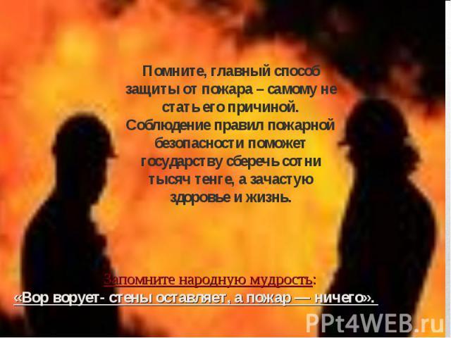Помните, главный способ защиты от пожара – самому не стать его причиной. Соблюдение правил пожарной безопасности поможет государству сберечь сотни тысяч тенге, а зачастую здоровье и жизнь. Запомните народную мудрость: «Вор ворует- стены оставляет, а…