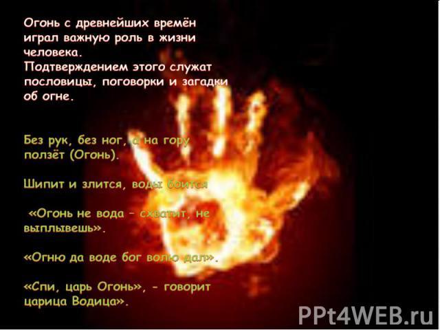 Огонь с древнейших времён играл важную роль в жизни человека. Подтверждением этого служат пословицы, поговорки и загадки об огне. Без рук, без ног, а на гору ползёт (Огонь). Шипит и злится, воды боится «Огонь не вода – схватит, не выплывешь». «Огню …