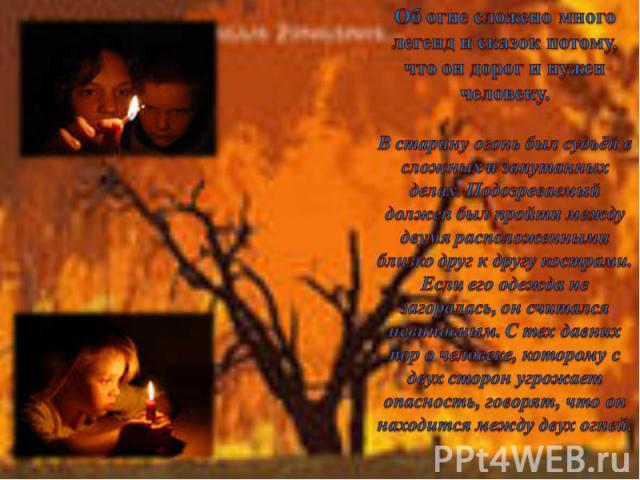 Об огне сложено много легенд и сказок потому, что он дорог и нужен человеку. В старину огонь был судьёй в сложных и запутанных делах. Подозреваемый должен был пройти между двумя расположенными близко друг к другу кострами. Если его одежда не загорал…