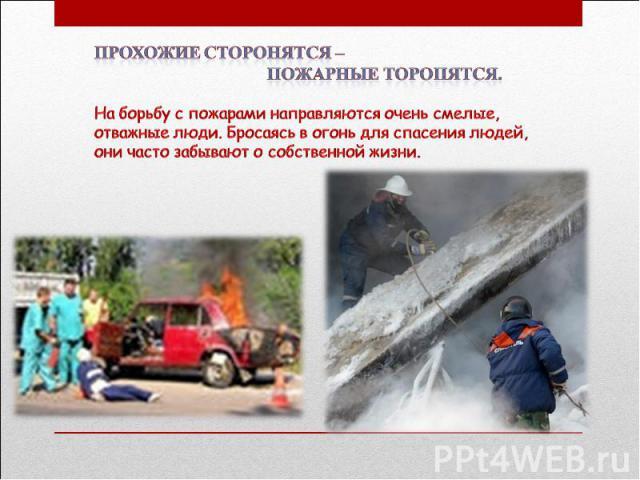 Прохожие сторонятся – пожарные торопятся. На борьбу с пожарами направляются очень смелые, отважные люди. Бросаясь в огонь для спасения людей, они часто забывают о собственной жизни.