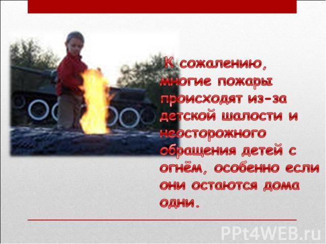 К сожалению, многие пожары происходят из-за детской шалости и неосторожного обращения детей с огнём, особенно если они остаются дома одни.