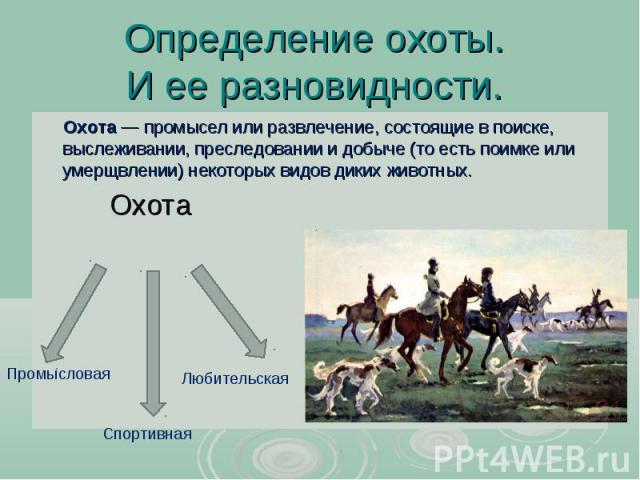Определение охоты. И ее разновидности. Охота— промысел или развлечение, состоящие в поиске, выслеживании, преследовании и добыче (то есть поимке или умерщвлении) некоторых видов диких животных. Охота