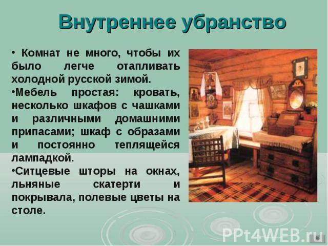Внутреннее убранство Комнат не много, чтобы их было легче отапливать холодной русской зимой. Мебель простая: кровать, несколько шкафов с чашками и различными домашними припасами; шкаф с образами и постоянно теплящейся лампадкой. Ситцевые шторы на ок…