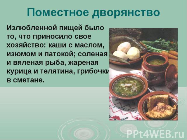 Поместное дворянство Излюбленной пищей было то, что приносило свое хозяйство: каши с маслом, изюмом и патокой; соленая и вяленая рыба, жареная курица и телятина, грибочки в сметане.