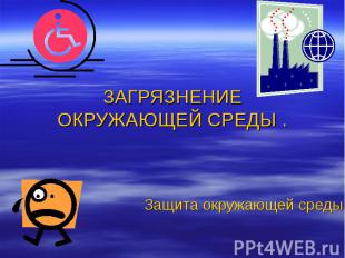 Загрязнение окружающей среды Защита окружающей среды .
