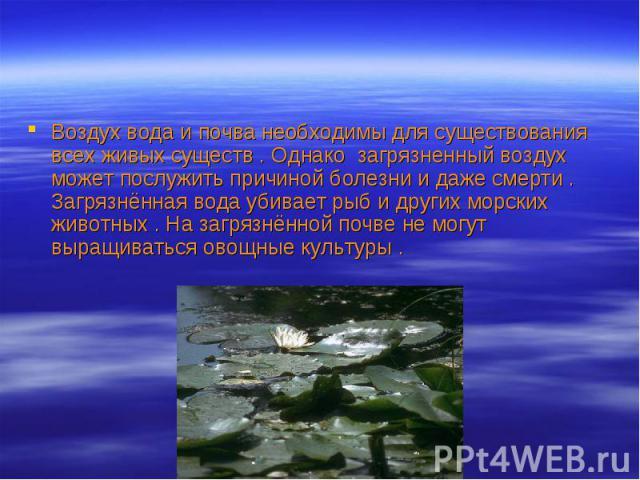 Воздух вода и почва необходимы для существования всех живых существ . Однако загрязненный воздух может послужить причиной болезни и даже смерти . Загрязнённая вода убивает рыб и других морских животных . На загрязнённой почве не могут выращиваться о…