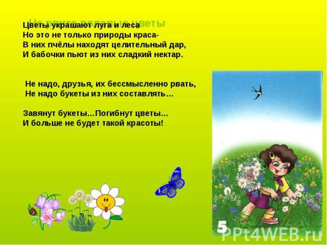 Цветы украшают луга и леса Но это не только природы краса- В них пчёлы находят целительный дар, И бабочки пьют из них сладкий нектар. Не надо, друзья, их бессмысленно рвать, Не надо букеты из них составлять… Завянут букеты…Погибнут цветы… И больше н…