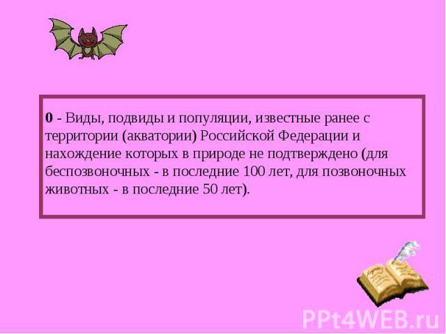 0 - Виды, подвиды и популяции, известные ранее с территории (акватории) Российской Федерации и нахождение которых в природе не подтверждено (для беспозвоночных - в последние 100 лет, для позвоночных животных - в последние 50 лет).