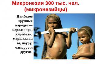Микронезия 300 тыс. чел. (микронезийцы) Наиболее крупные народы — каролинцы, кир